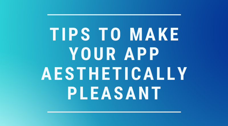 Tips To Make Your App Aesthetically Pleasant