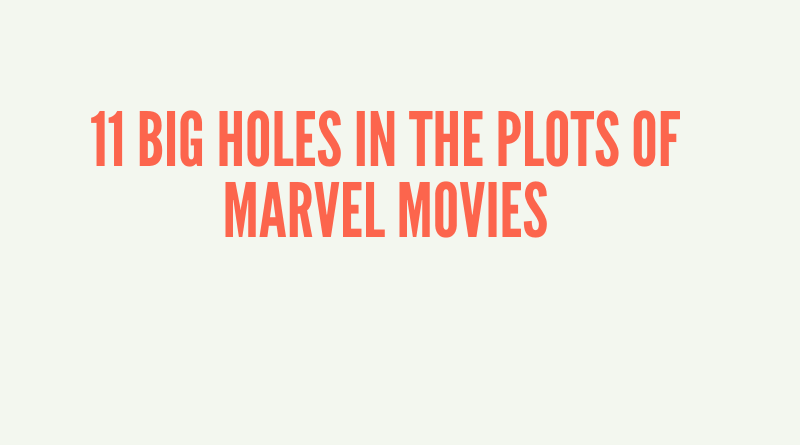 11 BIG HOLES IN THE PLOTS OF MARVEL MOVIES