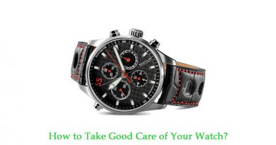 How to Take Good Care of Your Watch?